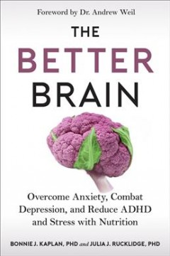 The better brain : overcome anxiety, combat depression, and reduce ADHD and stress with nutrition / Bonnie J. Kaplan, PhD, Julia J. Rucklidge, PhD ; foreword by Dr. Andrew Weil.