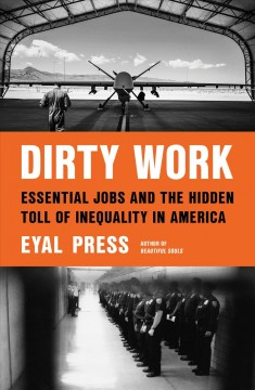 Dirty work : essential jobs and the hidden toll of inequality in America / Eyal Press.