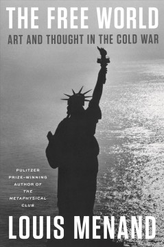 The free world : art and thought in the Cold War / Louis Menand.