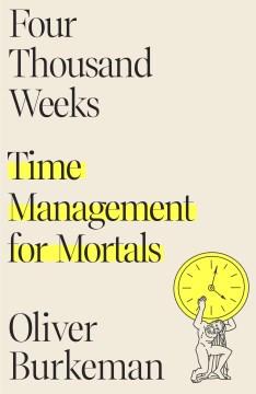 Four thousand weeks : time management for mortals / Oliver Burkeman.