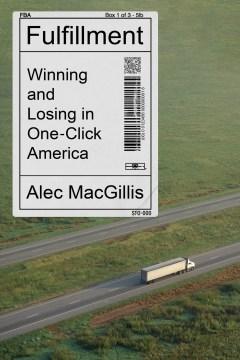 Fulfillment : winning and losing in one-click America / Alec MacGillis.