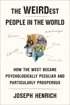 The WEIRDest people in the world : how the West became psychologically peculiar and particularly prosperous / Joseph Henrich.