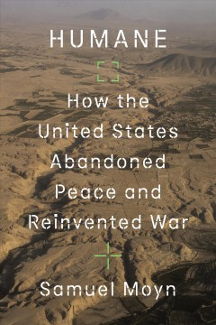 Humane : how the United States abandoned peace and reinvented war / Samuel Moyn.