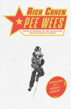 Pee wees : confessions of a hockey parent / Rich Cohen.