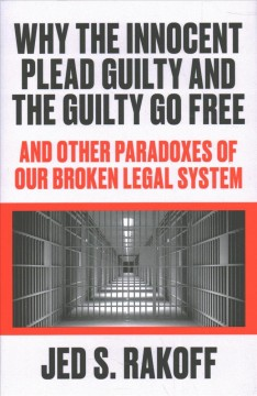 Why the innocent plead guilty and the guilty go free : and other paradoxes of our broken legal system / Jed S. Rakoff.
