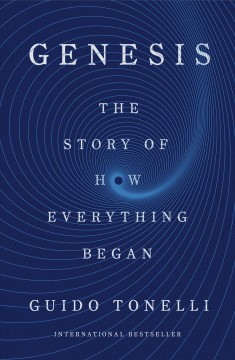 Genesis : the story of how everything began / Guido Tonelli ; translated from the Italian by Erica Segre and Simon Carnell.
