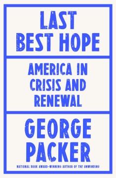 Last best hope : America in crisis and renewal / George Packer.