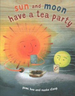 Sun and Moon have a tea party / written by Yumi Heo ; illustrated by Naoko Stoop.
