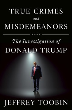 True crimes and misdemeanors : the investigation of Donald Trump / Jeffrey Toobin.