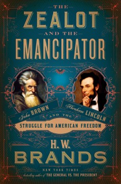 The zealot and the emancipator : John Brown, Abraham Lincoln and the struggle for American freedom / H.W. Brands.