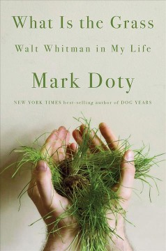 What is the grass : Walt Whitman in my life / Mark Doty.