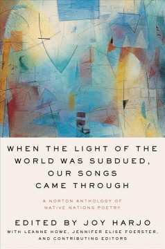 When the light of the world was subdued, our songs came through : a Norton anthology of Native nations poetry / editors, Joy Harjo, executive editor, LeAnne Howe, executive associate editor, Jennifer Elise Foerster, associate editor.