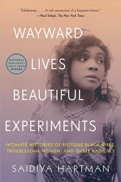 Wayward lives, beautiful experiments : intimate histories of riotous black girls, troublesome women, and queer radicals / Saidiya Hartman.
