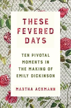 These fevered days : ten pivotal moments in the making of Emily Dickinson / Martha Ackmann.