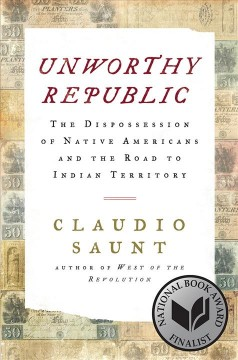 Claudio Saunt, Unworthy Republic: The Dispossession of Native Americans and the Road to Indian Territory
