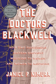 The doctors Blackwell : how two pioneering sisters brought medicine to women--and women to medicine / Janice P. Nimura.