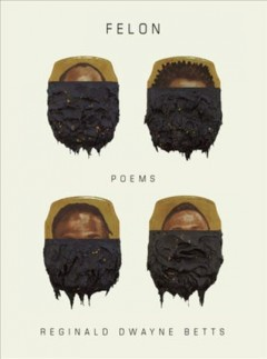 Felon : poems / Reginald Dwayne Betts.