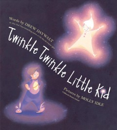 Twinkle twinkle little kid / words by Drew Daywalt ; pictures by Molly Idle.