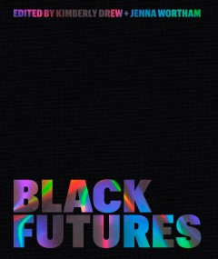 Black futures / edited by Kimberly Drew + Jenna Wortham.
