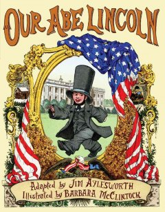 Our Abe Lincoln : an old tune with new lyrics / adapted by Jim Aylesworth ; illustrated by Barbara McClintock.