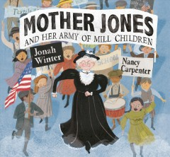 Mother Jones and her army of Mill Children / words by Jonah Winter ; illustrations by Nancy Carpenter.
