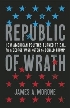 Republic of wrath : how American politics turned tribal, from George Washington to Donald Trump / James A. Morone.