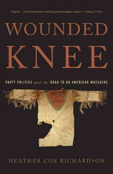 Wounded knee : party politics and the road to an American massacre / Heather Cox Richardson.