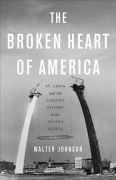 The broken heart of America : St. Louis and the violent history of the United States / Walter Johnson.