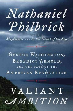 Valiant ambition : George Washington, Benedict Arnold, and the fate of the American Revolution / Nathaniel Philbrick.