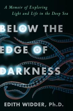 Below the edge of darkness : a memoir of exploring light and life in the deep sea / Edith Widder, Ph.D.