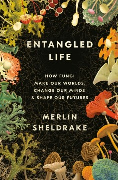 Entangled life : how fungi make our worlds, change our minds & shape our futures / Merlin Sheldrake.