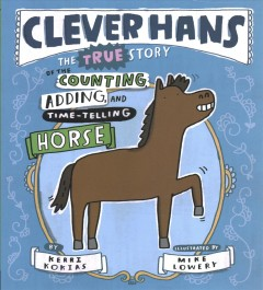 Clever Hans : the true story of the counting, adding, and time-telling horse / by Kerri Kokias ; illustrated by Mike Lowery.