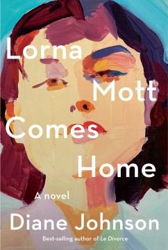 Lorna Mott comes home : a novel / Diane Johnson.