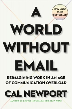 A world without email : reimagining work in an age of communication overload / Cal Newport.