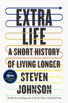 Extra life : a short history of living longer / Steven Johnson.