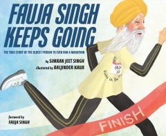 Fauja Singh keeps going : the true story of the oldest person to ever run a marathon / Simran Jeet Singh ; Illustrated by Baljinder Kaur.