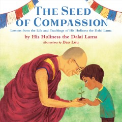 The seed of compassion : lessons from the life and teachings of his holiness the Dalai Lama / illustrations by Bao Luu.