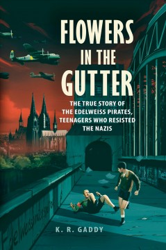 Flowers in the gutter : the true story of the Edelweiss Pirates, teenagers who resisted the Nazis / K.R. Gaddy.