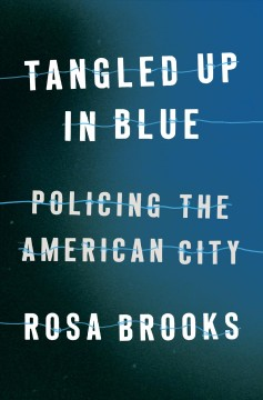 Tangled up in blue : policing the American city / Rosa Brooks.
