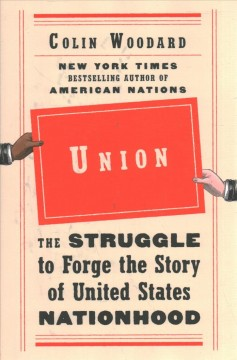 Union : the struggle to forge the story of United States nationhood / Colin Woodard.