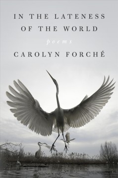 In the lateness of the world / Carolyn Forché.