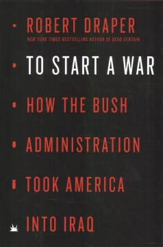 To start a war : how the Bush Administration took America into Iraq / Robert Draper.