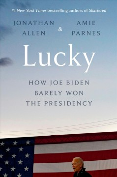 Lucky : how Joe Biden barely won the presidency / Jonathan Allen & Amie Parnes.