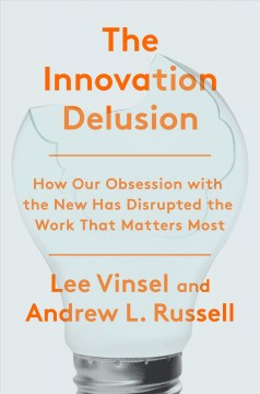 The innovation delusion : how our obsession with the new has disrupted the work that matters most / Lee Vinsel and Andrew L. Russell.