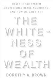 The whiteness of wealth : how the tax system impoverishes Black Americans and how we can fix it / Dorothy A. Brown.
