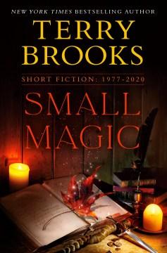 Small magic : Short fiction 1977-2020 / Terry Brooks.