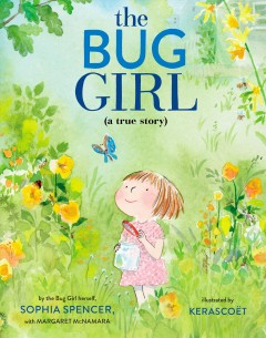 The bug girl : a true story / by the Bug Girl herself, Sophia Spencer with Margaret McNamara ; illustrated by Kerascoët.