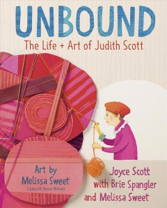 Unbound : the life and art of Judith Scott / by Joyce Scott, with Brie Spangler and Melissa Sweet.