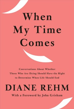 When my time comes : conversations about whether those who are dying should have the right to determine when life should end / Diane Rehm.