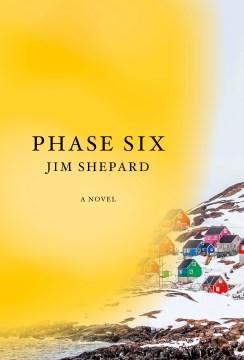 Phase six : a novel / Jim Shepard.